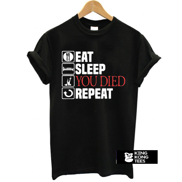 Eat Sleep You Died Repeat t shirt