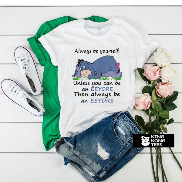 Always Be Yourself Unless You Can Be An Eeyore Then Always t shirt