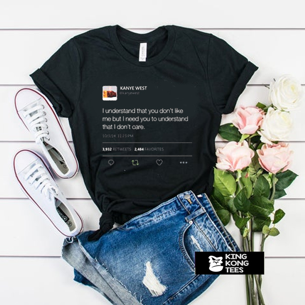 I understand that you don't like me but I need you to understand that I dont care Kanye West Tweet t shirt