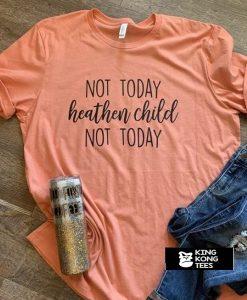 Not Today Heathen Child t shirt