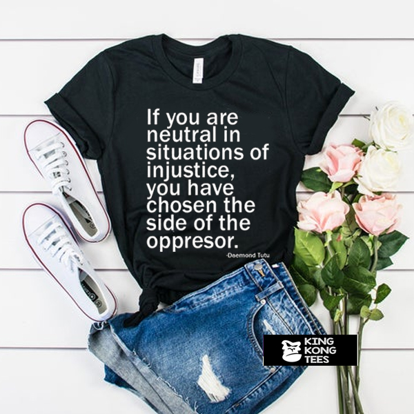 If You Are Neutral In Situations Of Injustice t shirt