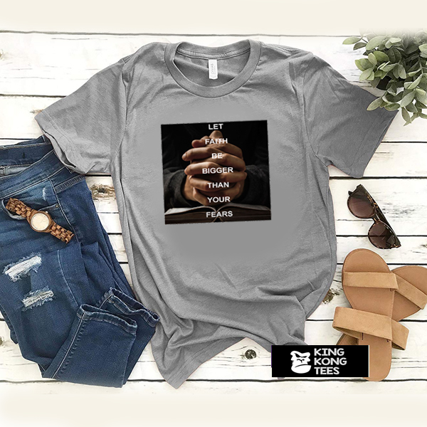 Let Faith Be Bigger Than Your Fears t shirt